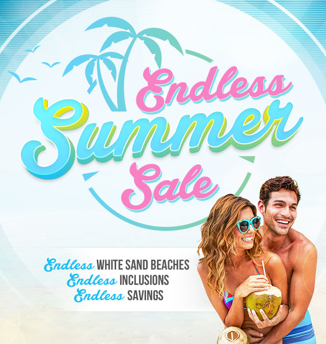 Endless Summer Sale, Endless White sand Beaches Endless Inclusions, Endless Savings